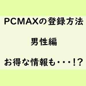 PCMAXのPC版&スマフォ版での登録方法!男性編をご紹介