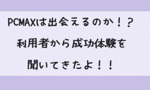 PCMAX利用者の声~男性編 成功する秘決は〇〇だ!!