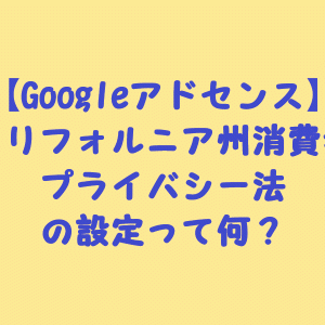 【Googleアドセンス】カリフォルニア州消費者プライバシー法(CCPA)の設定って何?