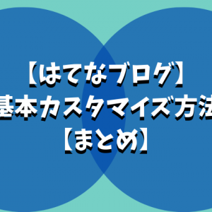 【はてなブログ】初心者でもできる!基本カスタマイズ方法【まとめ】