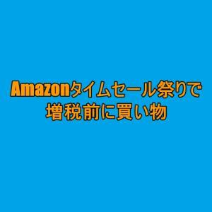 Amazonタイムセール祭りで増税前の買い物