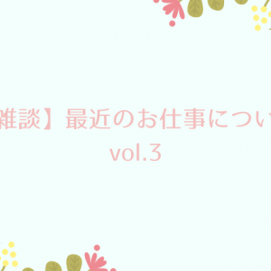 【雑談】最近のお仕事について vol.3