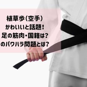 植草歩(空手)がかわいいと話題!足の筋肉や国籍、香川政夫とのパワハラ問題なども!