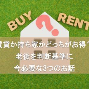 『賃貸と持ち家』どっちがお得?老後を判断基準に、今必要な3つの話