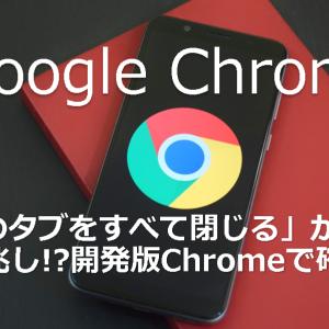 「他のタブをすべて閉じる」が復活の兆し!開発版Chromeで確認【Google】