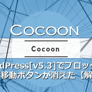 【Cocoon】WordPress[v5.3]でブロックの上下移動ボタンが消えた⇒【解決】