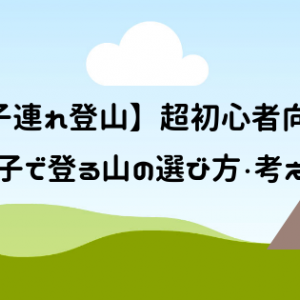 【子連れ登山】超初心者向け!親子で登る山の選び方・考え方