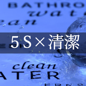 5Sの清潔の事例について。清潔の本当の意味と意識するポイントについて考える。