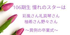 106期生 憧れのスターは彩風さん礼真琴さん柚希さん野々さん~異例の卒業式~