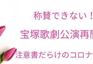 称賛できない!宝塚歌劇公演再開☆星組9日~雪組10日~注意書だらけの新型コロナウイルス感染拡大防止対策
