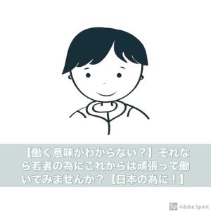 【働く意味がわからない?】それなら若者の為にこれからは頑張って働いてみませんか?【日本の為に!】