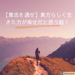 【意志を通せ】貴方らしく生きた方が幸せだと思う話!