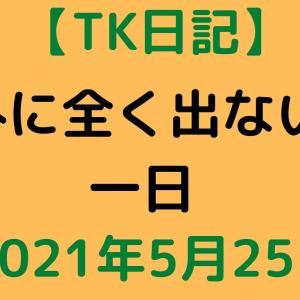 【TK日記】外に全く出ない一日【2021年5月25日】