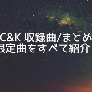 【C&K 収録曲/まとめ】配信限定曲をすべて紹介します