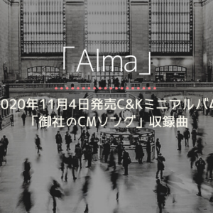 C&K楽曲「Alma」情報 [2020年11月4日発売ミニアルバム「御社のCMソング」収録]
