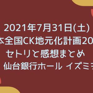 【C&KツアーDay10(振替公演)】2021年7月31日(土)日本全国CK地元化計画2021 セトリと感想まとめ [宮城|仙台銀行ホール イズミティ21]