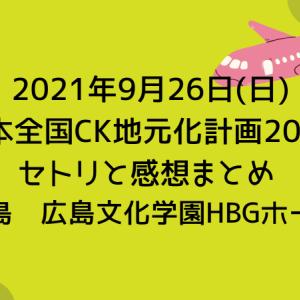 【C&KツアーDay17】2021年9月26日(日) 日本全国CK地元化計画2021 セトリと感想まとめ [広島| 広島文化学園HBGホール]