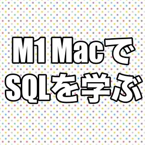 M1 Mac初心者がSQLを勉強する(SQL講座編1)