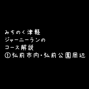 みちのく津軽ジャーニーランのコース解説①弘前市内・弘前公園周辺