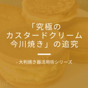 「究極のカスタードクリーム今川焼き」の追究 – 大判焼き器活用術シリーズ