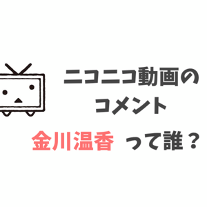 ニコニコ動画のコメントにある「金川温香」って誰?
