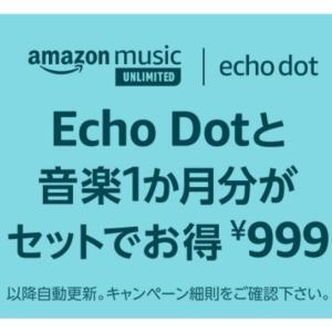 Echo Dot第3世代本体とAmazon Music Unlimited音楽聴き放題1か月分がセットで999円!投げ売り状態!