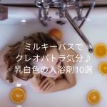 乳白色になる入浴剤のおすすめ10選|ミルキーバスでクレオパトラ気分を味わう