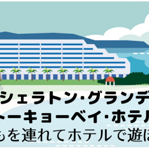 【シェラトン・グランデ・トーキョーベイ・ホテル】子どもを連れてホテルで遊ぼう!