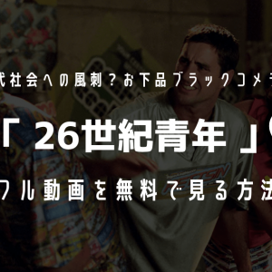 『26世紀青年』のフル動画を無料視聴!【あらすじ・評価・関連作品も紹介】