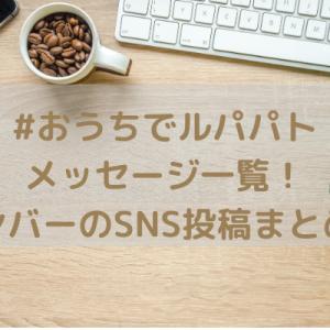 #おうちでルパパト/メッセージ一覧!メンバーのSNS投稿まとめ!
