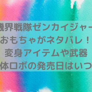 【機界戦隊ゼンカイジャー】おもちゃ/変身アイテムや武器・ロボがネタバレ!発売日は?