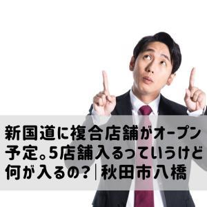新国道に複合店舗がオープン予定。5店舗入るっていうけど何が入るの?|秋田市八橋