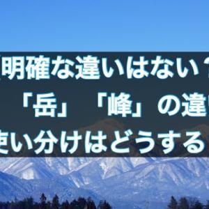 「山」「岳」「峰」の違いや使い分けは?【実は明確な違いはないだと?】
