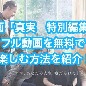 映画「真実 特別編集版」フル動画を無料視聴する方法を紹介!