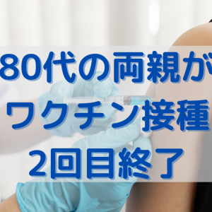 80代の両親が2回目ワクチン接種しました