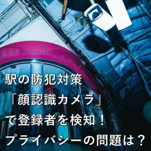 駅の防犯対策、「顔認識カメラ」で登録者を検知!プライバシーの問題は?