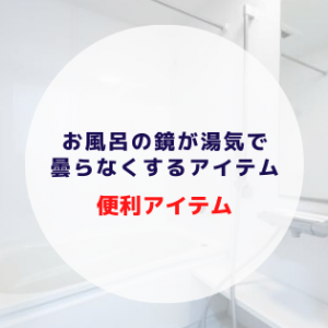新築の家のお風呂の鏡の曇り防止アイテムを紹介