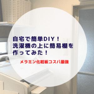 自宅で簡単DIY!洗濯機の上に簡易棚を作ってみた!【メラミン化粧板コスパ良すぎ】