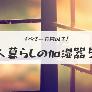 一万円以下で買える一人暮らしにおすすめの加湿器5選@ワンルームの同棲カップルにも!