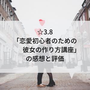 ☆3.8「恋愛初心者のための彼女の作り方講座」の感想と評価