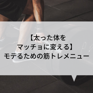 【太った体をマッチョに変える】モテるための筋トレメニュー
