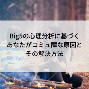 Big5の心理分析に基づくあなたがコミュ障な原因とその解決方法