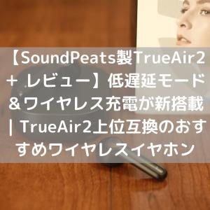 【SoundPeats製TrueAir2+ レビュー】AptX adaptive&低遅延モード&ワイヤレス充電が新搭載|TrueAir2上位互換のおすすめワイヤレスイヤホン