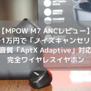 【MPOW M7 ANCレビュー】アンダー1万円で「ノイズキャンセリング」&「AptX Adaptive」対応のワイヤレスイヤホン