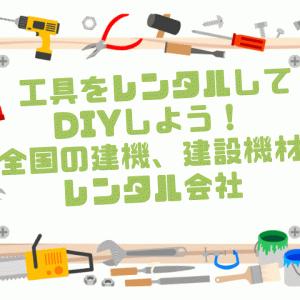 工具をレンタルしてDIYしよう!全国の建機、建設機材レンタル会社
