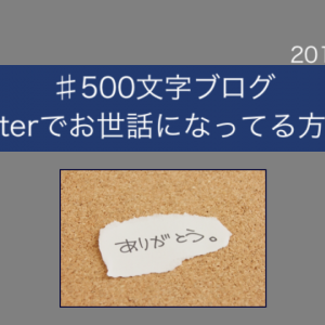 《#500文字ブログ》Twitterでお世話になってる方々へ