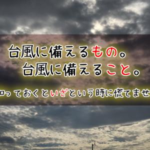 【台風の備え】家庭が災害に遭っても慌てないための準備をしよう