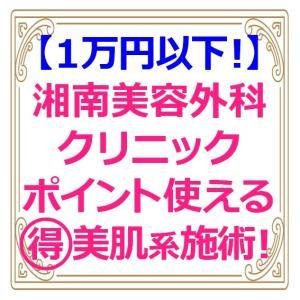 【1万円以下】湘南美容外科クリニック・格安で受けられる美肌系施術まとめ【ポイント使用でさらにお得に!】