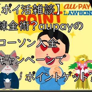 【ポイ活雑談】錬金術?aupayのローソン入金キャンペーンでポイントゲット?