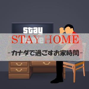 【STAY HOME】カナダでのお家時間の過ごし方